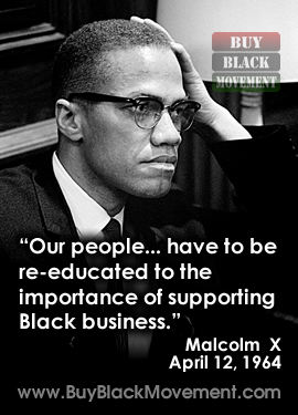 Malcolm X - Our people have to be re-educated to the importance of supporting Black business